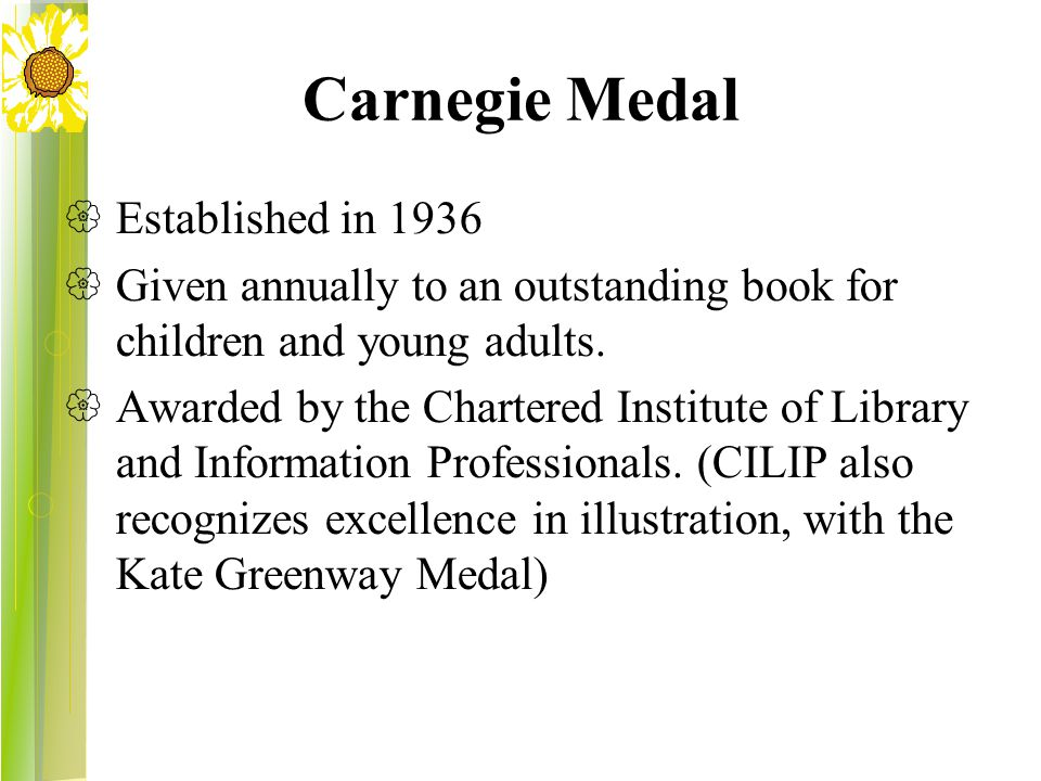 Carnegie Medal  Established in 1936  Given annually to an outstanding book for children and young adults.  Awarded by the Chartered Institute of Li