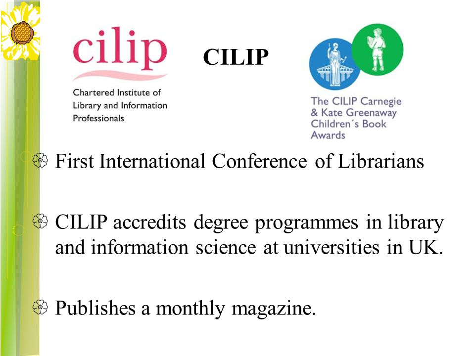 CILIP  First International Conference of Librarians  CILIP accredits degree programmes in library and information science at universities in UK.  P