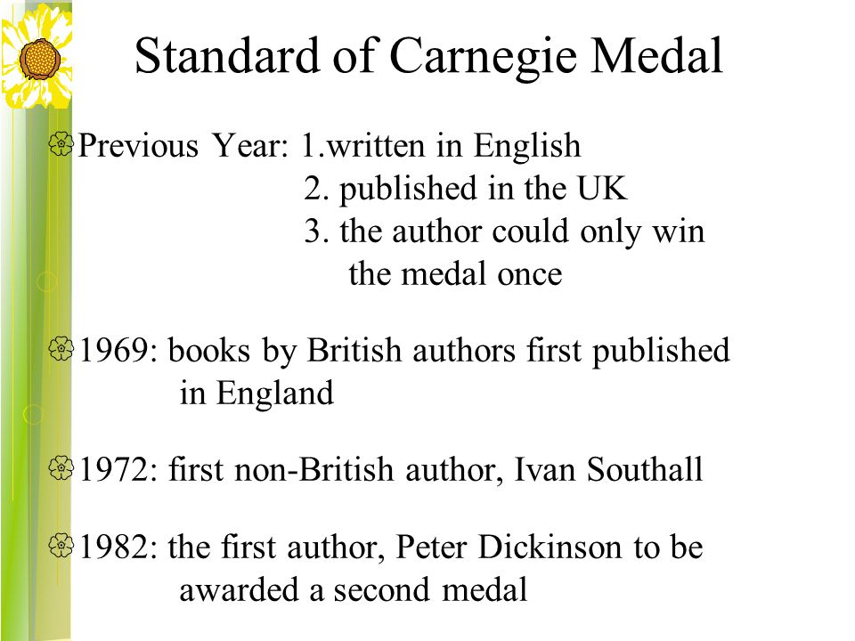 Standard of Carnegie Medal  Previous Year: 1.written in English 2. published in the UK 3. the author could only win the medal once  1969: books by B