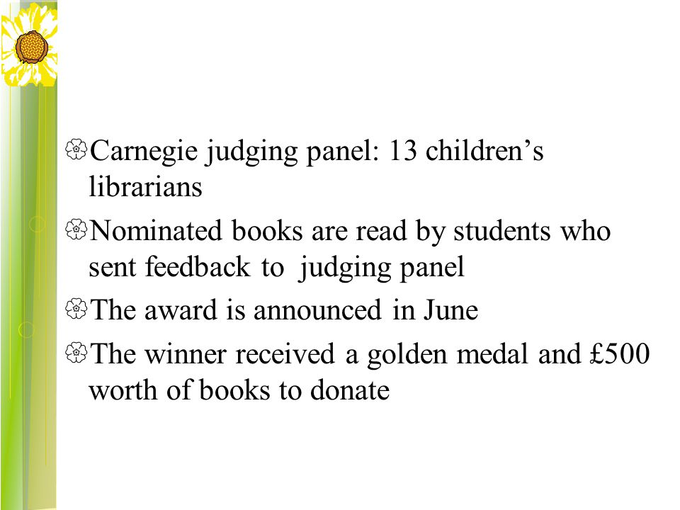  Carnegie judging panel: 13 children's librarians  Nominated books are read by students who sent feedback to judging panel  The award is announced in June  The winner received a golden medal and £500 worth of books to donate