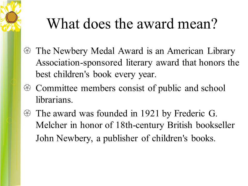 What does the award mean?  The Newbery Medal Award is an American Library Association-sponsored literary award that honors the best children's book e