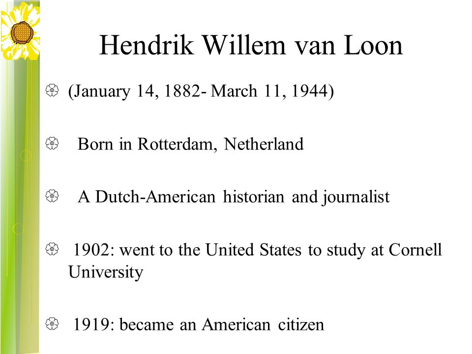 Hendrik Willem van Loon  (January 14, 1882- March 11, 1944)  Born in Rotterdam, Netherland  A Dutch-American historian and journalist  1902: went