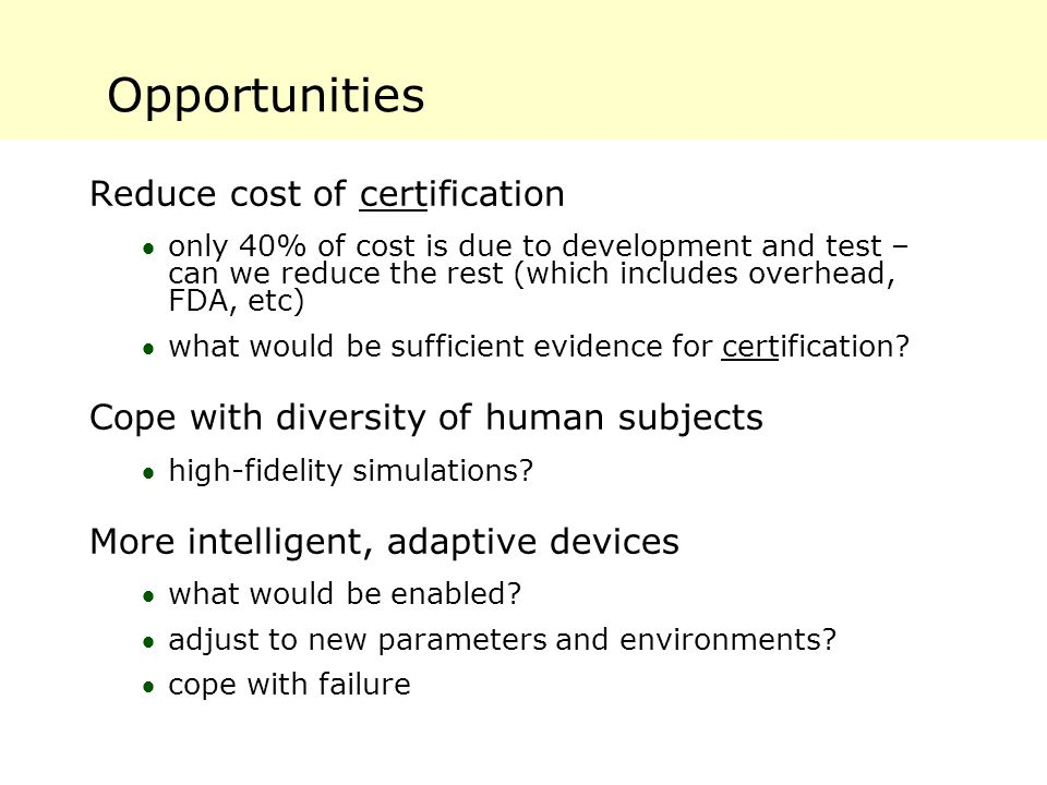 Opportunities Reduce cost of certification only 40% of cost is due to development and test – can we reduce the rest (which includes overhead, FDA, etc) what would be sufficient evidence for certification.