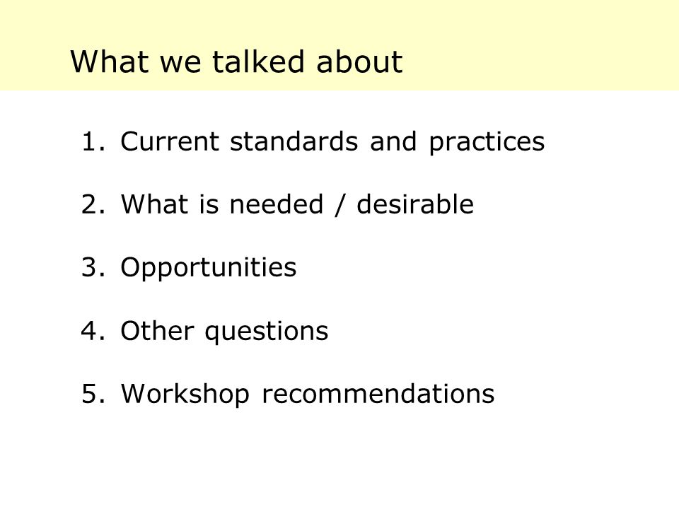 What we talked about 1.Current standards and practices 2.What is needed / desirable 3.Opportunities 4.Other questions 5.Workshop recommendations