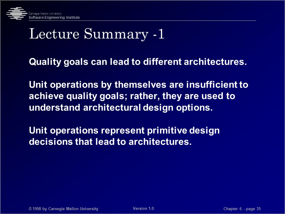 © 1998 by Carnegie Mellon University Carnegie Mellon University Software Engineering Institute Chapter 6 - page 35 Version 1.0 Lecture Summary -1 Quality goals can lead to different architectures.