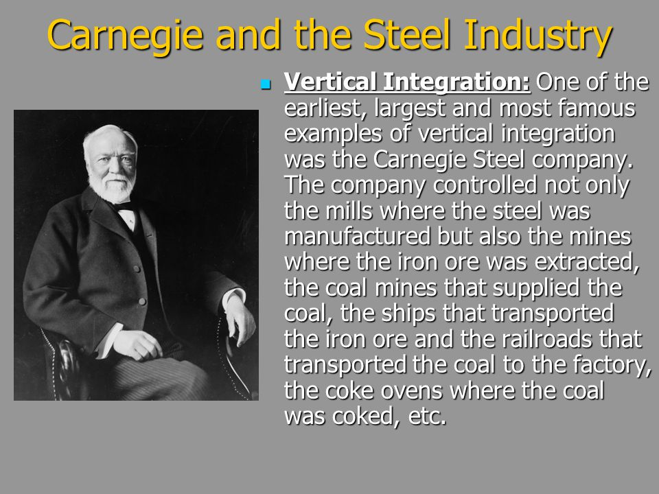 Carnegie and the Steel Industry Vertical Integration: One of the earliest, largest and most famous examples of vertical integration was the Carnegie S