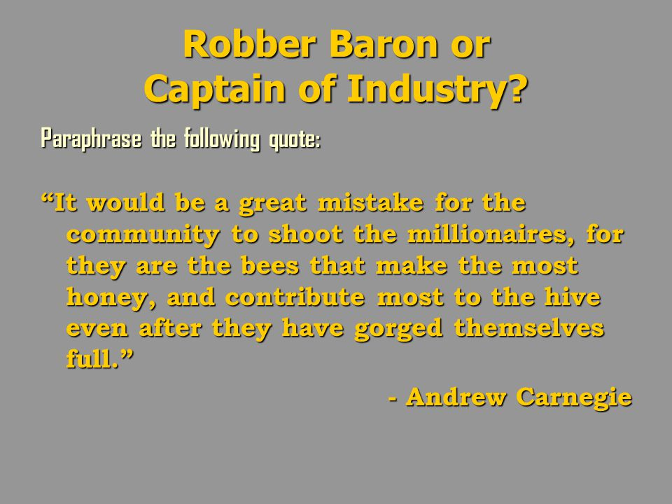 "Robber Baron or Captain of Industry? Paraphrase the following quote: ""It would be a great mistake for the community to shoot the millionaires, for the"