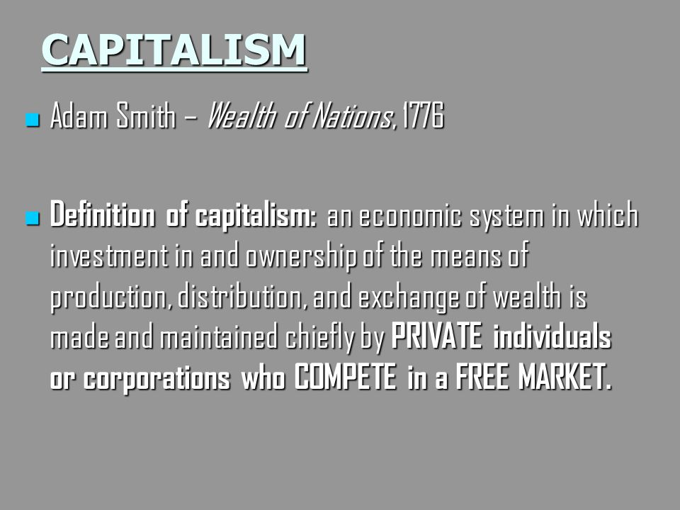 CAPITALISM Adam Smith – Wealth of Nations, 1776 Adam Smith – Wealth of Nations, 1776 Definition of capitalism: an economic system in which investment