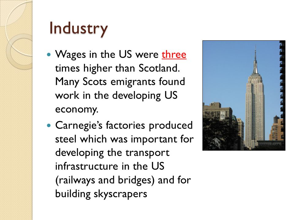 Industry Wages in the US were three times higher than Scotland. Many Scots emigrants found work in the developing US economy. Carnegie's factories pro