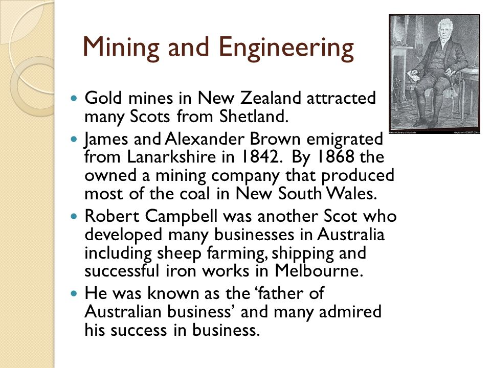 Mining and Engineering Gold mines in New Zealand attracted many Scots from Shetland. James and Alexander Brown emigrated from Lanarkshire in 1842. By