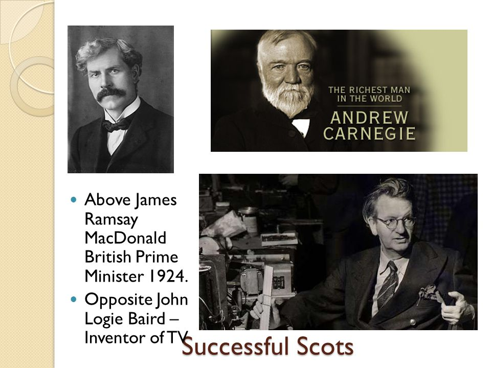 Successful Scots Above James Ramsay MacDonald British Prime Minister 1924. Opposite John Logie Baird – Inventor of TV