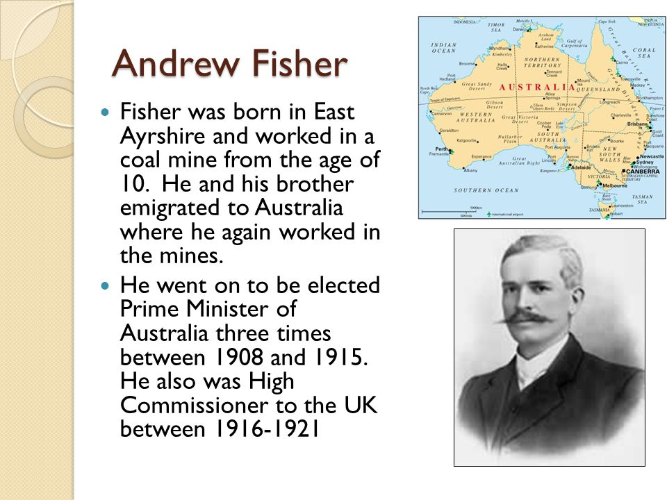 Andrew Fisher Fisher was born in East Ayrshire and worked in a coal mine from the age of 10. He and his brother emigrated to Australia where he again