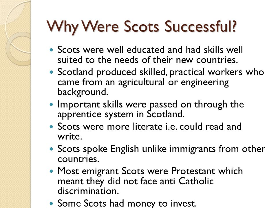 Why Were Scots Successful? Scots were well educated and had skills well suited to the needs of their new countries. Scotland produced skilled, practic