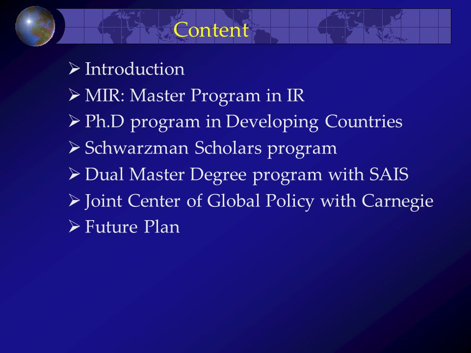 Content  Introduction  MIR: Master Program in IR  Ph.D program in Developing Countries  Schwarzman Scholars program  Dual Master Degree program with SAIS  Joint Center of Global Policy with Carnegie  Future Plan