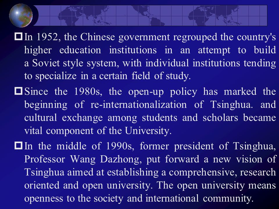  In 1952, the Chinese government regrouped the country s higher education institutions in an attempt to build a Soviet style system, with individual institutions tending to specialize in a certain field of study.