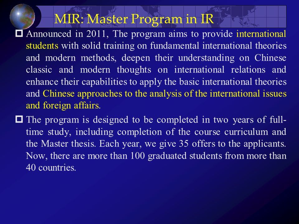 MIR: Master Program in IR  Announced in 2011, The program aims to provide international students with solid training on fundamental international theories and modern methods, deepen their understanding on Chinese classic and modern thoughts on international relations and enhance their capabilities to apply the basic international theories and Chinese approaches to the analysis of the international issues and foreign affairs.