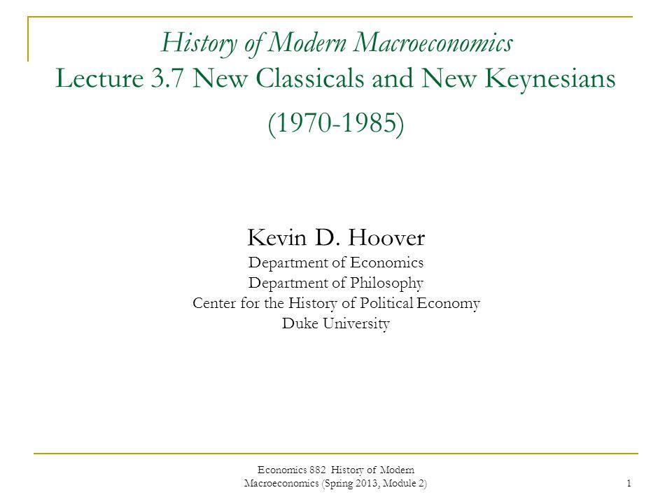Economics 882 History of Modern Macroeconomics (Spring 2013, Module 2) 1 History of Modern Macroeconomics Lecture 3.7 New Classicals and New Keynesian