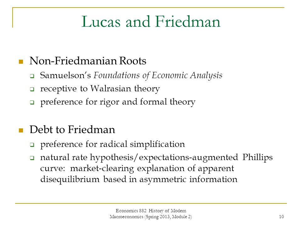 Economics 882 History of Modern Macroeconomics (Spring 2013, Module 2) 10 Lucas and Friedman Non-Friedmanian Roots  Samuelson's Foundations of Economic Analysis  receptive to Walrasian theory  preference for rigor and formal theory Debt to Friedman  preference for radical simplification  natural rate hypothesis/expectations-augmented Phillips curve: market-clearing explanation of apparent disequilibrium based in asymmetric information