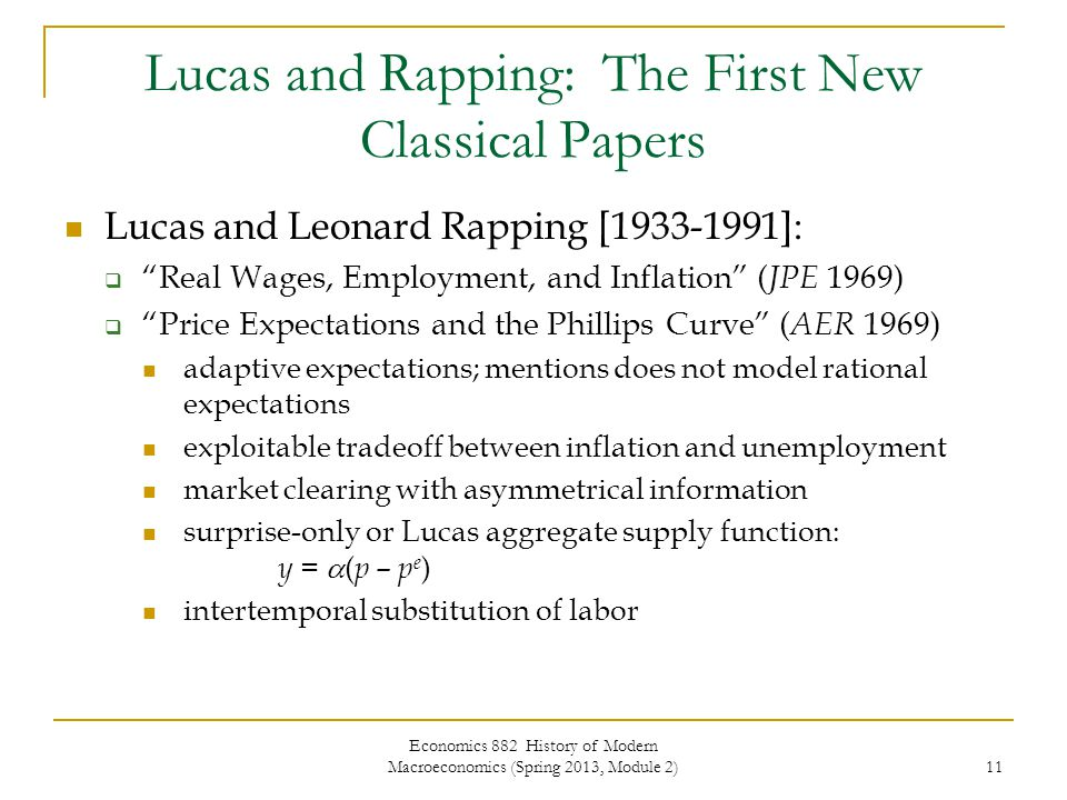 Economics 882 History of Modern Macroeconomics (Spring 2013, Module 2) 11 Lucas and Rapping: The First New Classical Papers Lucas and Leonard Rapping [1933-1991]:  Real Wages, Employment, and Inflation ( JPE 1969)  Price Expectations and the Phillips Curve ( AER 1969) adaptive expectations; mentions does not model rational expectations exploitable tradeoff between inflation and unemployment market clearing with asymmetrical information surprise-only or Lucas aggregate supply function: y =  ( p – p e ) intertemporal substitution of labor