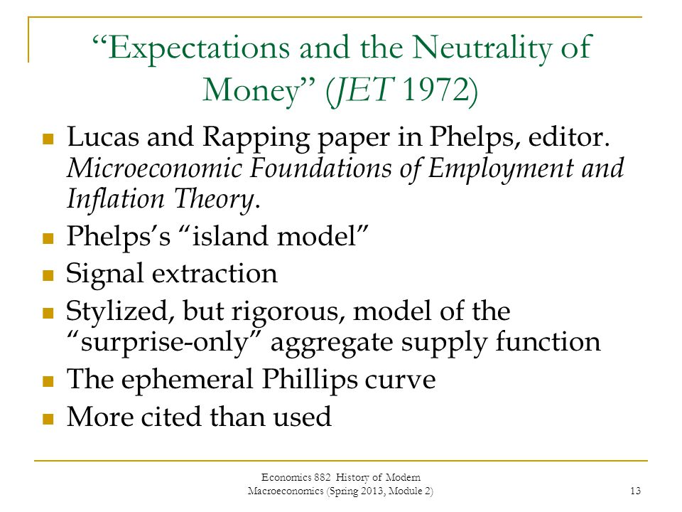 Economics 882 History of Modern Macroeconomics (Spring 2013, Module 2) 13 Expectations and the Neutrality of Money (JET 1972) Lucas and Rapping paper in Phelps, editor.