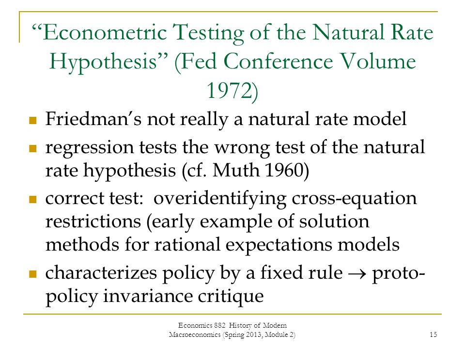 Economics 882 History of Modern Macroeconomics (Spring 2013, Module 2) 15 Econometric Testing of the Natural Rate Hypothesis (Fed Conference Volume 1972) Friedman's not really a natural rate model regression tests the wrong test of the natural rate hypothesis (cf.