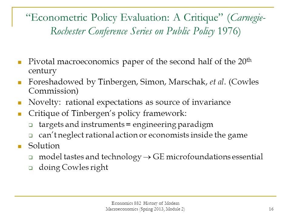 Economics 882 History of Modern Macroeconomics (Spring 2013, Module 2) 16 Econometric Policy Evaluation: A Critique (Carnegie- Rochester Conference Series on Public Policy 1976) Pivotal macroeconomics paper of the second half of the 20 th century Foreshadowed by Tinbergen, Simon, Marschak, et al.