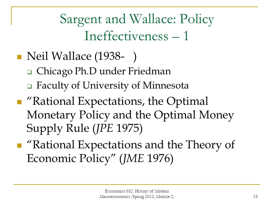 Economics 882 History of Modern Macroeconomics (Spring 2013, Module 2) 18 Sargent and Wallace: Policy Ineffectiveness – 1 Neil Wallace (1938- )  Chicago Ph.D under Friedman  Faculty of University of Minnesota Rational Expectations, the Optimal Monetary Policy and the Optimal Money Supply Rule ( JPE 1975) Rational Expectations and the Theory of Economic Policy ( JME 1976)