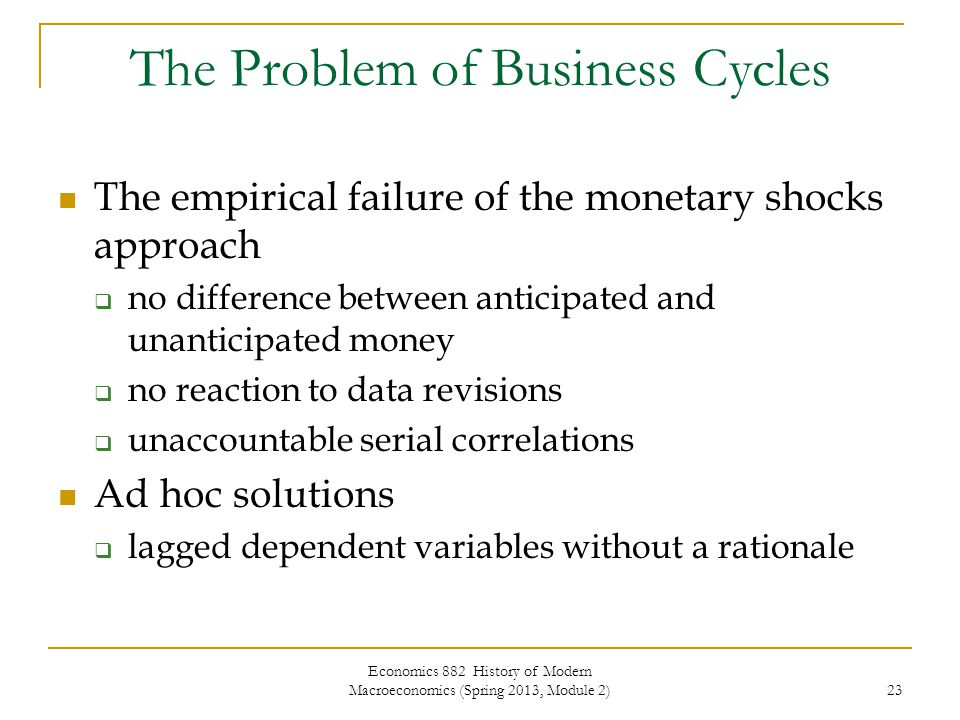 Economics 882 History of Modern Macroeconomics (Spring 2013, Module 2) 23 The Problem of Business Cycles The empirical failure of the monetary shocks approach  no difference between anticipated and unanticipated money  no reaction to data revisions  unaccountable serial correlations Ad hoc solutions  lagged dependent variables without a rationale