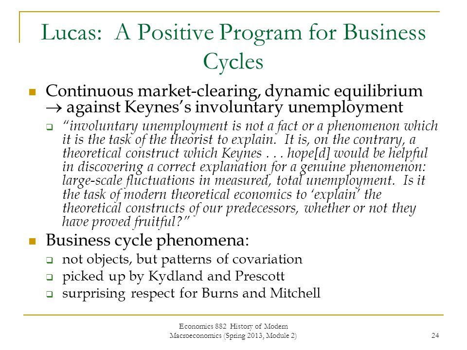 Economics 882 History of Modern Macroeconomics (Spring 2013, Module 2) 24 Lucas: A Positive Program for Business Cycles Continuous market-clearing, dynamic equilibrium  against Keynes's involuntary unemployment  involuntary unemployment is not a fact or a phenomenon which it is the task of the theorist to explain.