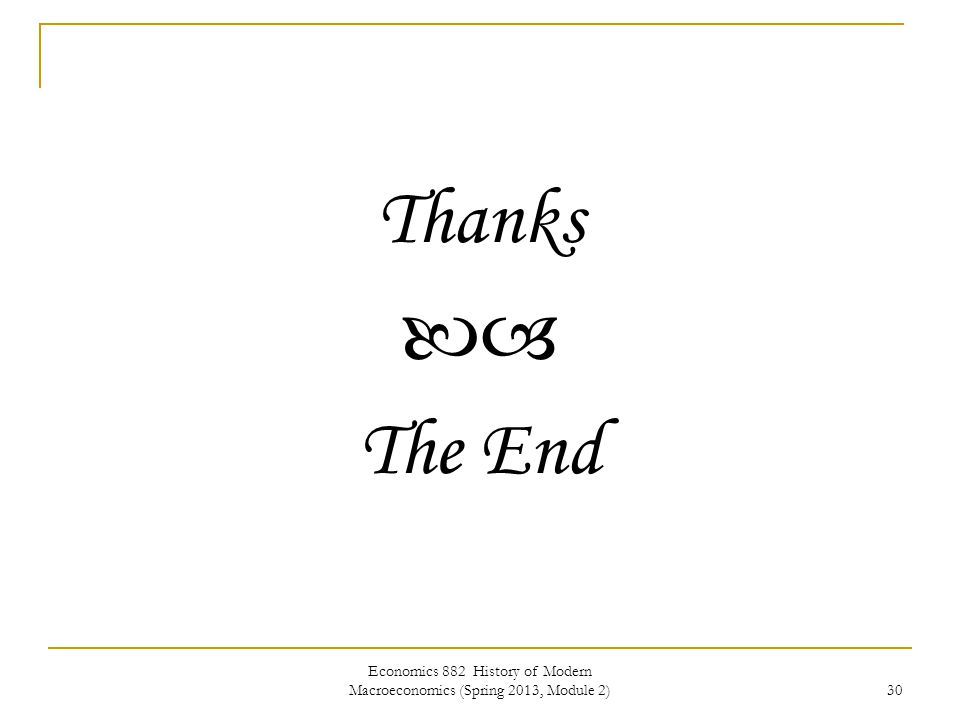 Economics 882 History of Modern Macroeconomics (Spring 2013, Module 2) 30 Thanks  The End