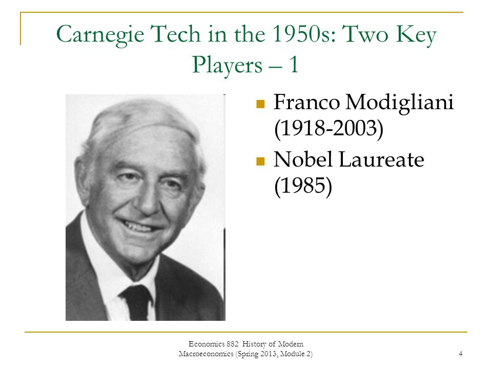 Economics 882 History of Modern Macroeconomics (Spring 2013, Module 2) 4 Carnegie Tech in the 1950s: Two Key Players – 1 Franco Modigliani (1918-2003) Nobel Laureate (1985)