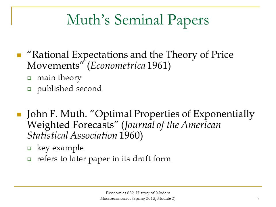 Economics 882 History of Modern Macroeconomics (Spring 2013, Module 2) 28 New Keynesian Macroeconomics Rational expectations is not the issue Failures of new classical models to account for business cycles   imperfections – e.g., menu costs  cost stickiness  perfectionist accounts – e.g., coordination failure, multiple equilibrium, or sunspot models Room for policy Saltwater/Freshwater Off the boil