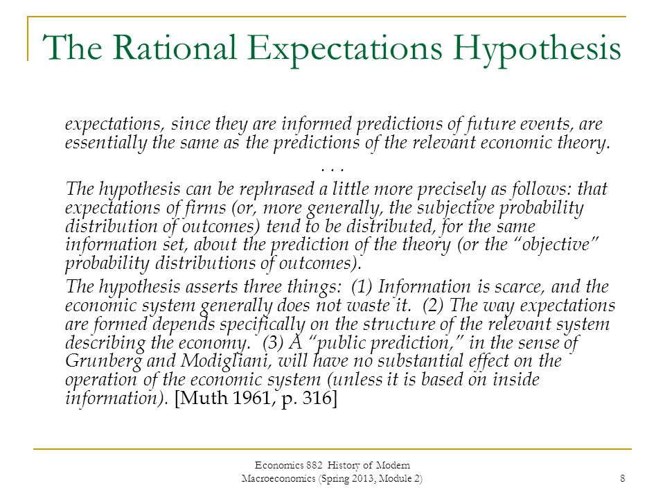 Economics 882 History of Modern Macroeconomics (Spring 2013, Module 2) 8 The Rational Expectations Hypothesis expectations, since they are informed predictions of future events, are essentially the same as the predictions of the relevant economic theory....