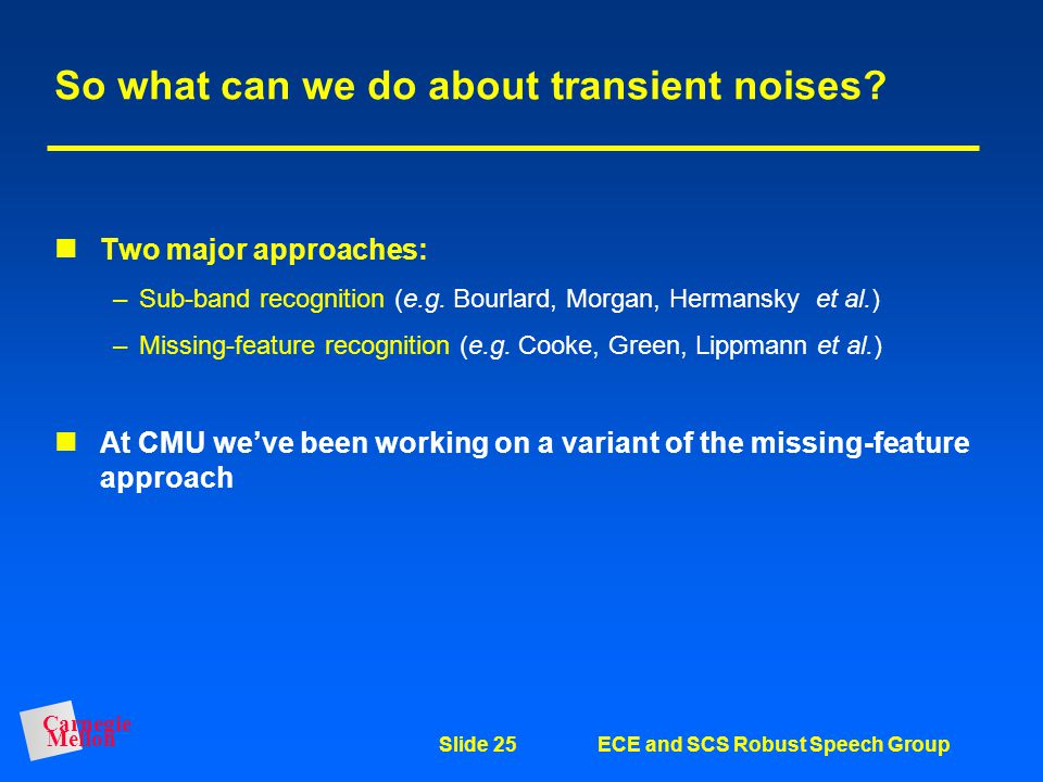 Carnegie Mellon Slide 24ECE and SCS Robust Speech Group But the bad news: Model-based compensation doesn't work very well in transient noise CDCN does