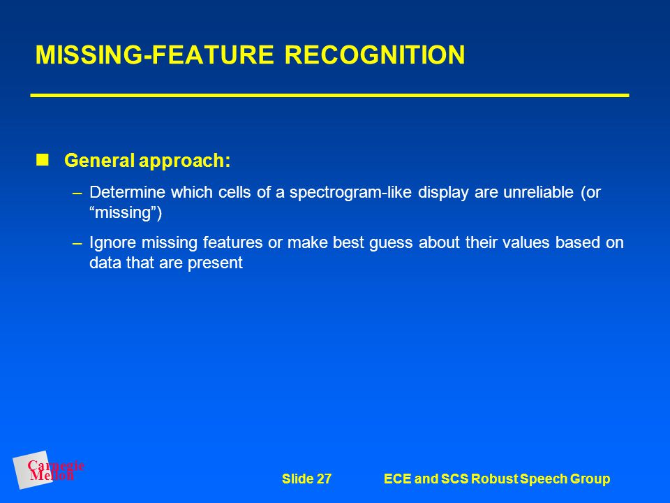 Carnegie Mellon Slide 26ECE and SCS Robust Speech Group MULTI-BAND RECOGNITION Basic approach: –Decompose speech into several adjacent frequency bands