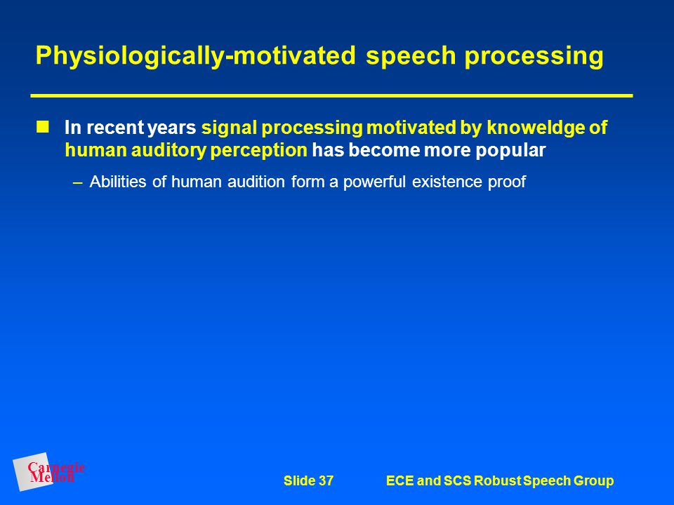 "Carnegie Mellon Slide 36ECE and SCS Robust Speech Group Some other types of representations Physiologically-motivated representations (""ear models"") –"