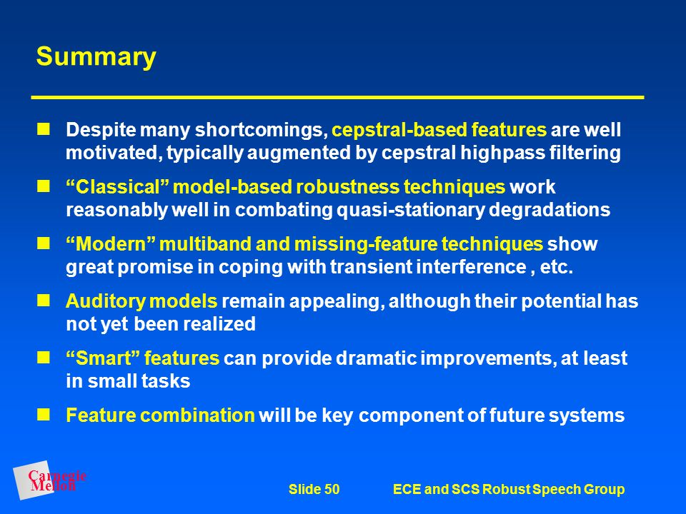 Carnegie Mellon Slide 49ECE and SCS Robust Speech Group Comments Some techniques we haven't discussed: –VTLN –Microphone arrays –Time-frequency repres