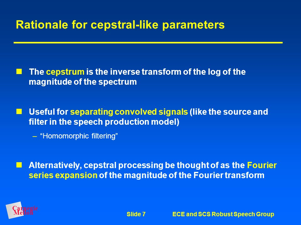 Carnegie Mellon Slide 6ECE and SCS Robust Speech Group Implementation of PLP processing Compute magnitude-squared of Fourier transform Apply triangula