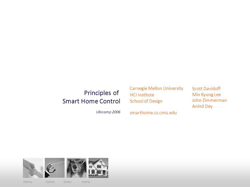 Principles of Smart Home Control Carnegie Mellon University HCI Institute School of Design smarthome.cs.cmu.edu Scott Davidoff Min Kyung Lee John Zimmerman Anind Dey Family Control Smart Home Ubicomp 2006