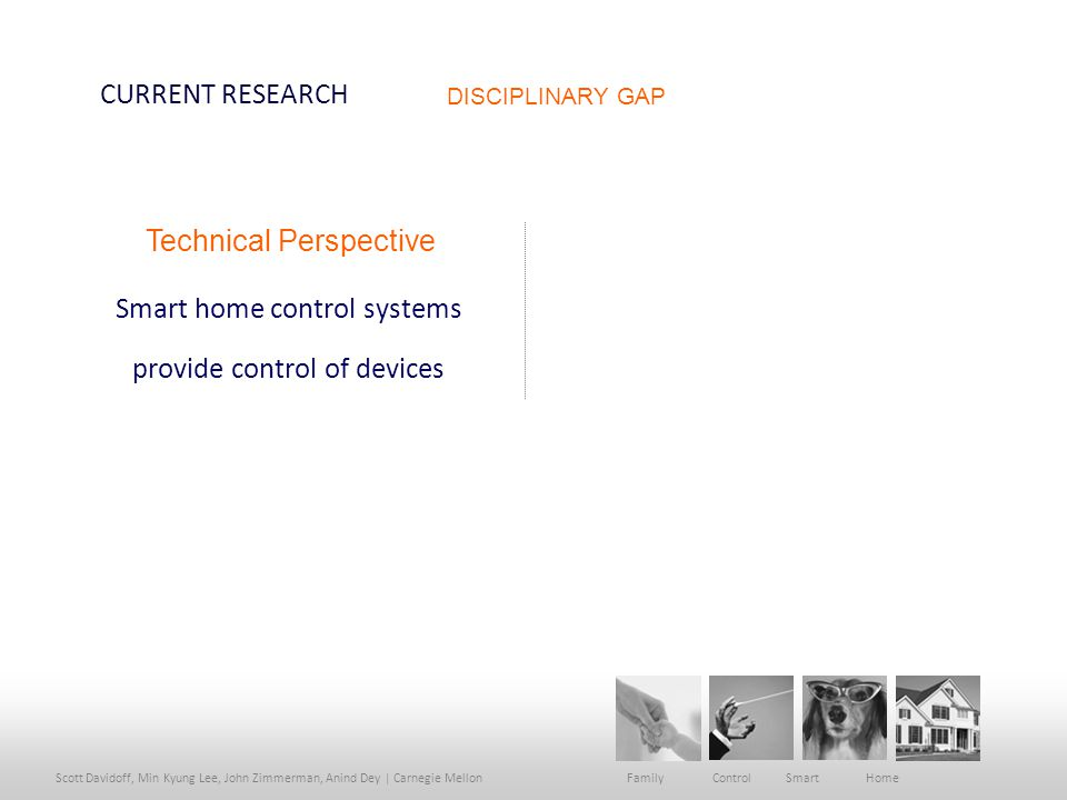 Scott Davidoff, Min Kyung Lee, John Zimmerman, Anind Dey | Carnegie Mellon Family Control Smart Home CURRENT RESEARCH Smart home control systems provide control of devices Technical Perspective DISCIPLINARY GAP