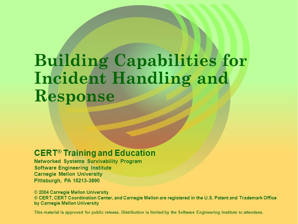 © 1996-2004 Carnegie Mellon University Building Capabilities for Incident Handling and Response -slide 22 Methodology Prepare/Sustain/Improve create initial incident management or CSIRT capability sustain the capability improve the capability Detect notice and report events receive reported events perform proactive monitoring analyze indicators triage suspicious event information Respond analyze event(s) plan response strategy coordinate response communicate with others close event/incident Protect implement best practices install technical defenses perform proactive scanning perform security/risk evaluations