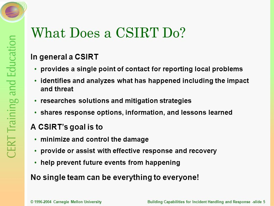 © 1996-2004 Carnegie Mellon University Building Capabilities for Incident Handling and Response -slide 36 Current CSIRT Discussion Topics Regionalization efforts Certification for incident handlers and teams Legal issues and impacts Data sharing and information exchange Automation and standardization of CSIRT tools