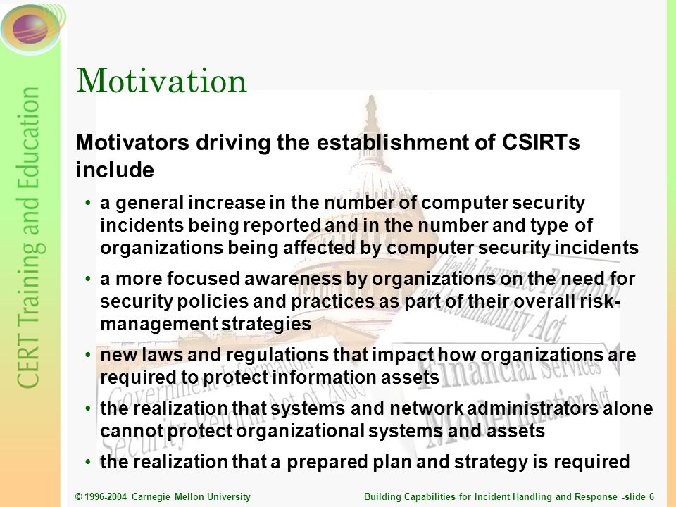 © 1996-2004 Carnegie Mellon University Building Capabilities for Incident Handling and Response -slide 7 Stages of CSIRT Development Stage 1Educating the organization Stage 2Planning effort Stage 3Initial implementation Stage 4Operational phase Stage 5Peer collaboration Stage 2 Planning Stage 4 Operation Stage 3 Implementation Stage 5 Collaboration Stage 1 Education Expert Novice