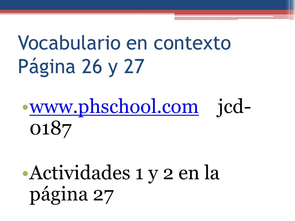 Vocabulario en contexto Página 26 y 27 www.phschool.com jcd- 0187www.phschool.com Actividades 1 y 2 en la página 27