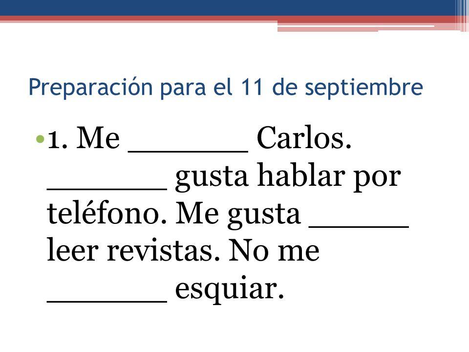 Preparación para el 11 de septiembre 1. Me ______ Carlos. ______ gusta hablar por teléfono. Me gusta _____ leer revistas. No me ______ esquiar.