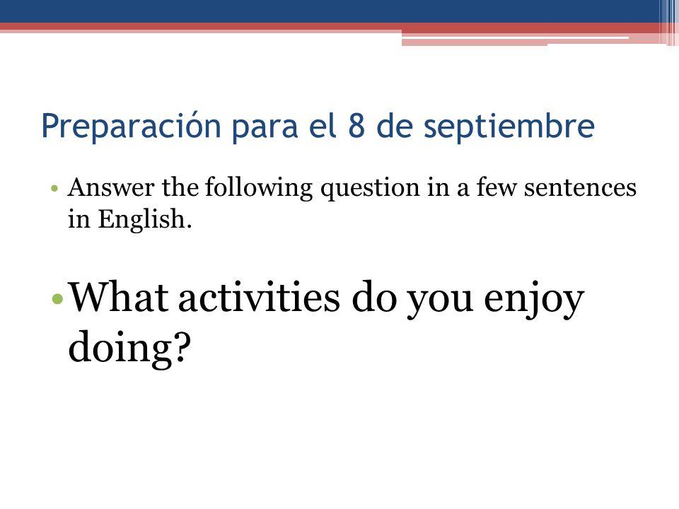 Preparación para el 8 de septiembre Answer the following question in a few sentences in English. What activities do you enjoy doing?