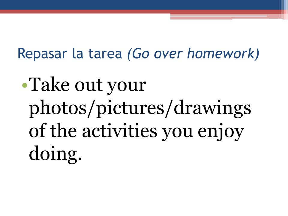 Repasar la tarea (Go over homework) Take out your photos/pictures/drawings of the activities you enjoy doing.