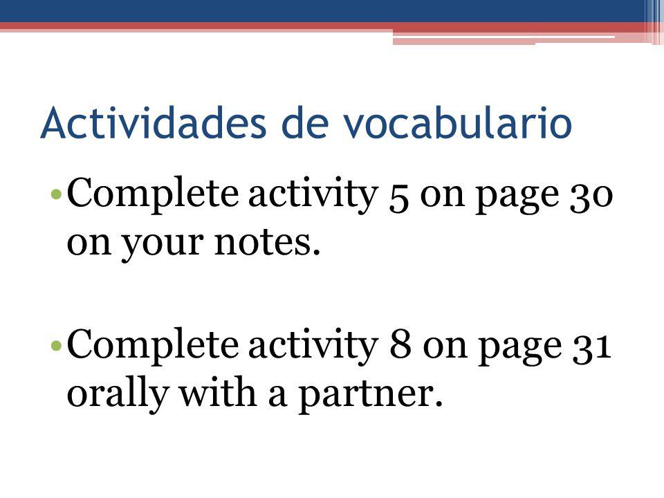 Actividades de vocabulario Complete activity 5 on page 3o on your notes. Complete activity 8 on page 31 orally with a partner.