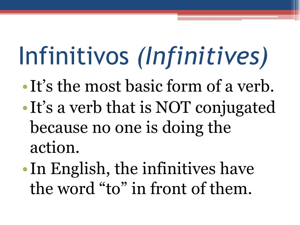 Infinitivos (Infinitives) It's the most basic form of a verb. It's a verb that is NOT conjugated because no one is doing the action. In English, the i