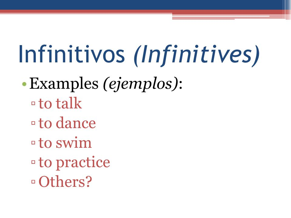 Infinitivos (Infinitives) Examples (ejemplos): ▫to talk ▫to dance ▫to swim ▫to practice ▫Others?